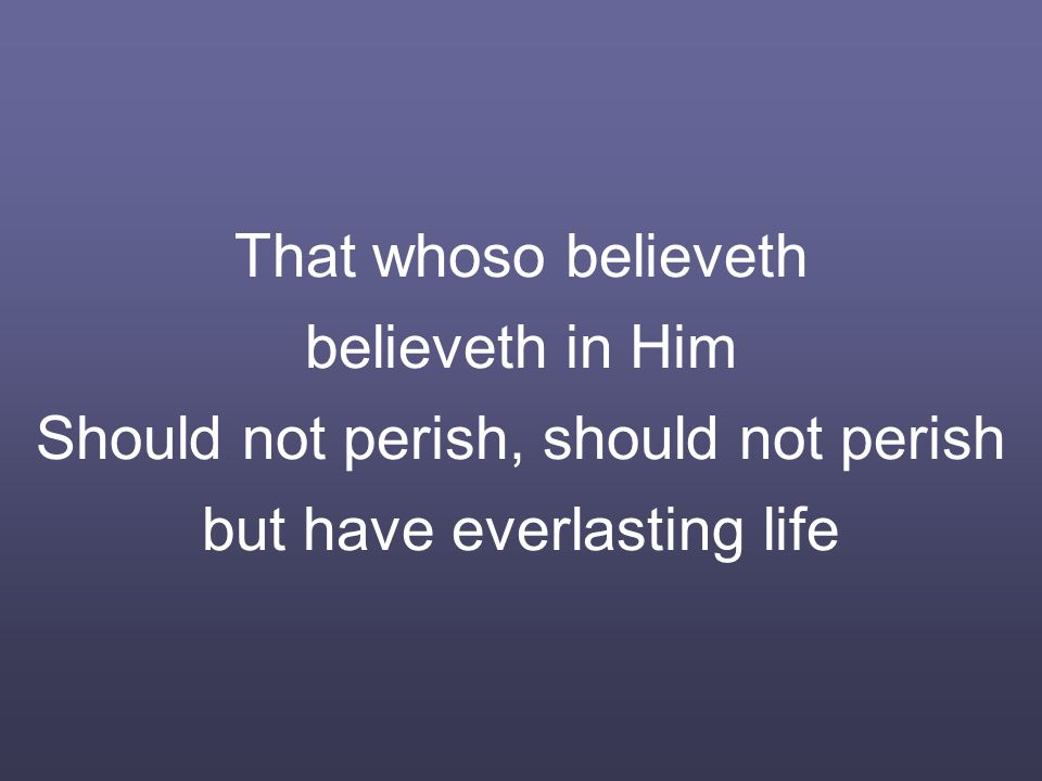That whoso believeth believeth in Him Should not perish, should not perish but have everlasting life