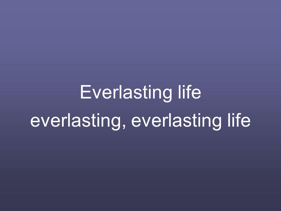 Everlasting life everlasting, everlasting life