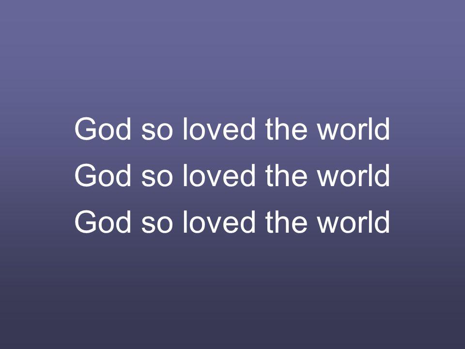 God so loved the world God so loved the world God so loved the world