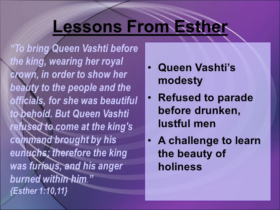 Lessons From Esther To bring Queen Vashti before the king, wearing her royal crown, in order to show her beauty to the people and the officials, for she was beautiful to behold.