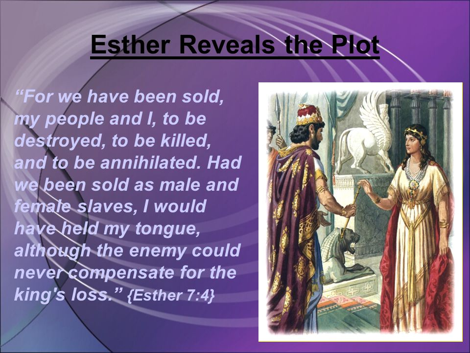 Esther Reveals the Plot For we have been sold, my people and I, to be destroyed, to be killed, and to be annihilated.