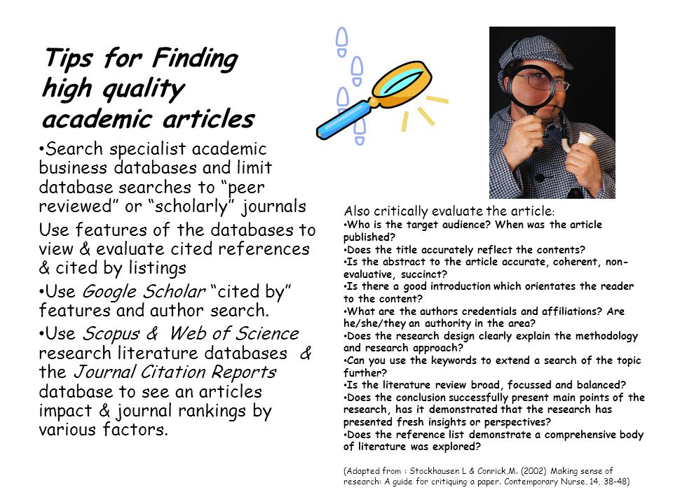 Tips for Finding high quality academic articles Search specialist academic business databases and limit database searches to peer reviewed or scholarly journals Use features of the databases to view & evaluate cited references & cited by listings Use Google Scholar cited by features and author search.