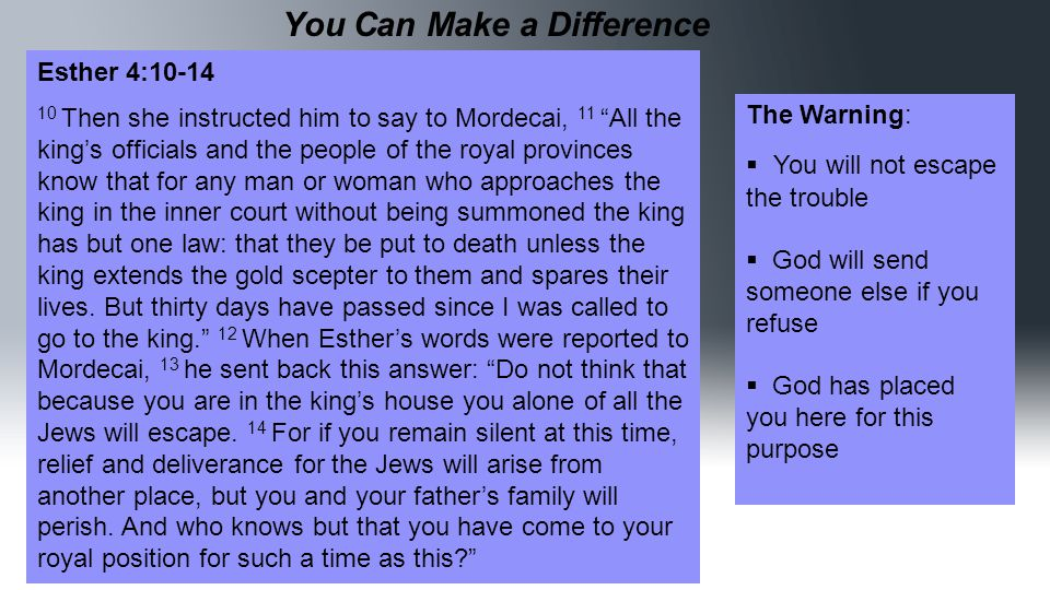 You Can Make a Difference Esther 4:10-14 10 Then she instructed him to say to Mordecai, 11 All the king's officials and the people of the royal provinces know that for any man or woman who approaches the king in the inner court without being summoned the king has but one law: that they be put to death unless the king extends the gold scepter to them and spares their lives.
