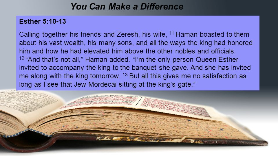 You Can Make a Difference Esther 5:10-13 Calling together his friends and Zeresh, his wife, 11 Haman boasted to them about his vast wealth, his many sons, and all the ways the king had honored him and how he had elevated him above the other nobles and officials.