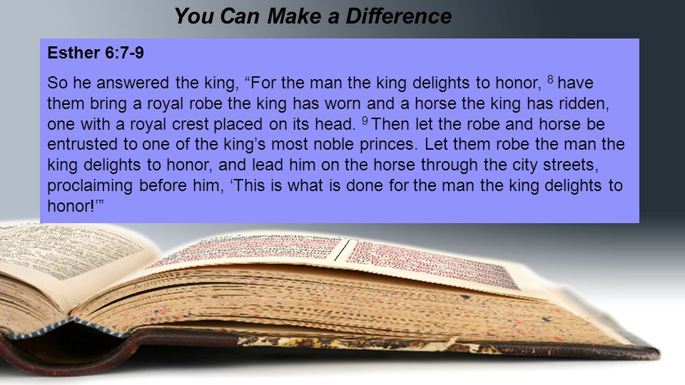 You Can Make a Difference Esther 6:7-9 So he answered the king, For the man the king delights to honor, 8 have them bring a royal robe the king has worn and a horse the king has ridden, one with a royal crest placed on its head.