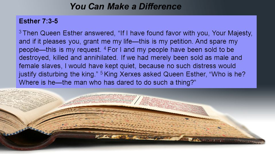 You Can Make a Difference Esther 7:3-5 3 Then Queen Esther answered, If I have found favor with you, Your Majesty, and if it pleases you, grant me my life—this is my petition.