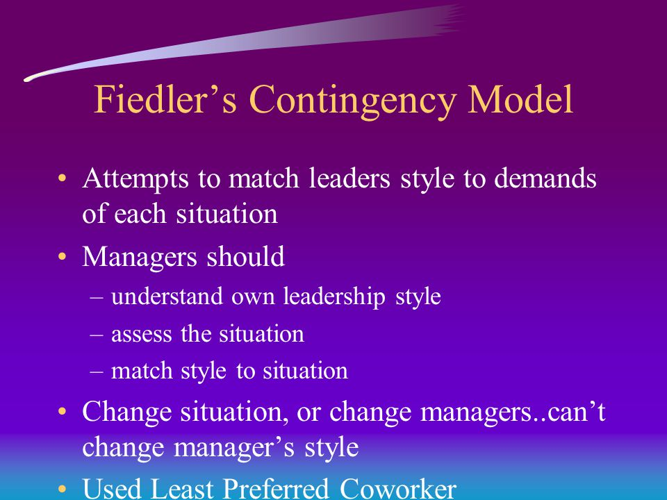 Fiedler's Contingency Model Attempts to match leaders style to demands of each situation Managers should –understand own leadership style –assess the situation –match style to situation Change situation, or change managers..can't change manager's style Used Least Preferred Coworker