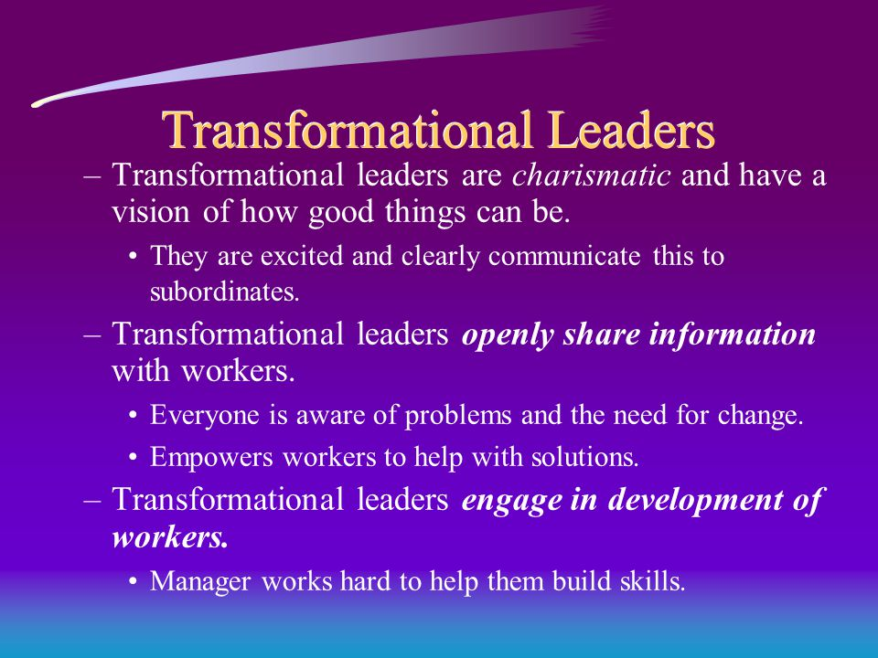 Transformational Leaders –Transformational leaders are charismatic and have a vision of how good things can be.