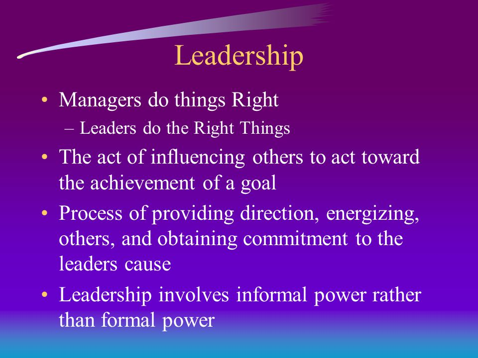 Leadership Managers do things Right –Leaders do the Right Things The act of influencing others to act toward the achievement of a goal Process of providing direction, energizing, others, and obtaining commitment to the leaders cause Leadership involves informal power rather than formal power