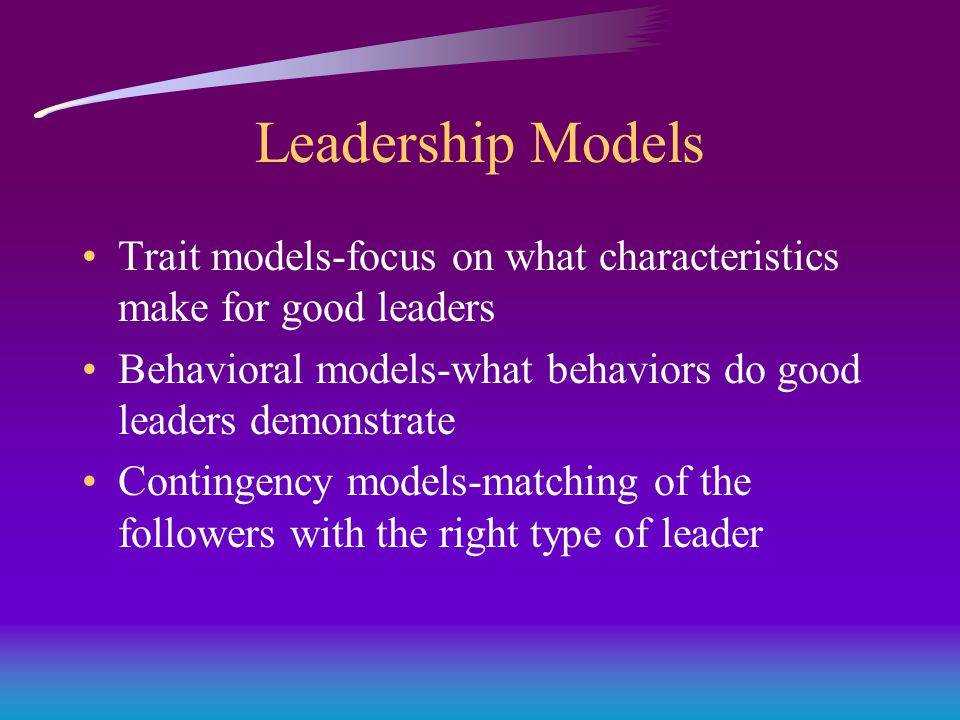 Leadership Models Trait models-focus on what characteristics make for good leaders Behavioral models-what behaviors do good leaders demonstrate Contingency models-matching of the followers with the right type of leader