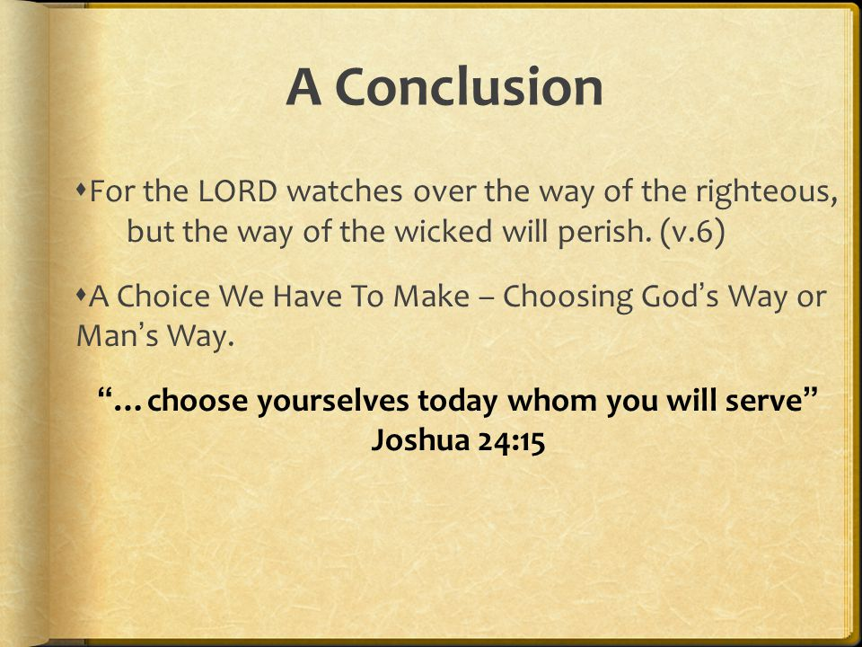 A Conclusion  For the LORD watches over the way of the righteous, but the way of the wicked will perish. (v.6)  A Choice We Have To Make – Choosing