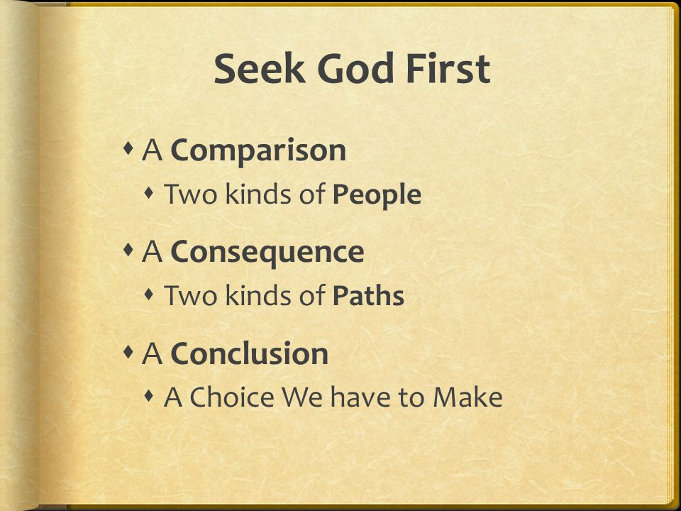 Seek God First  A Comparison  Two kinds of People  A Consequence  Two kinds of Paths  A Conclusion  A Choice We have to Make