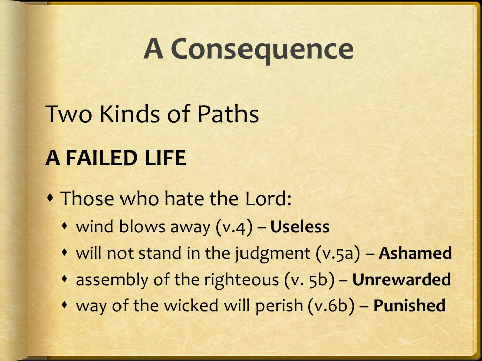 Two Kinds of Paths A FAILED LIFE  Those who hate the Lord:  wind blows away (v.4) – Useless  will not stand in the judgment (v.5a) – Ashamed  asse