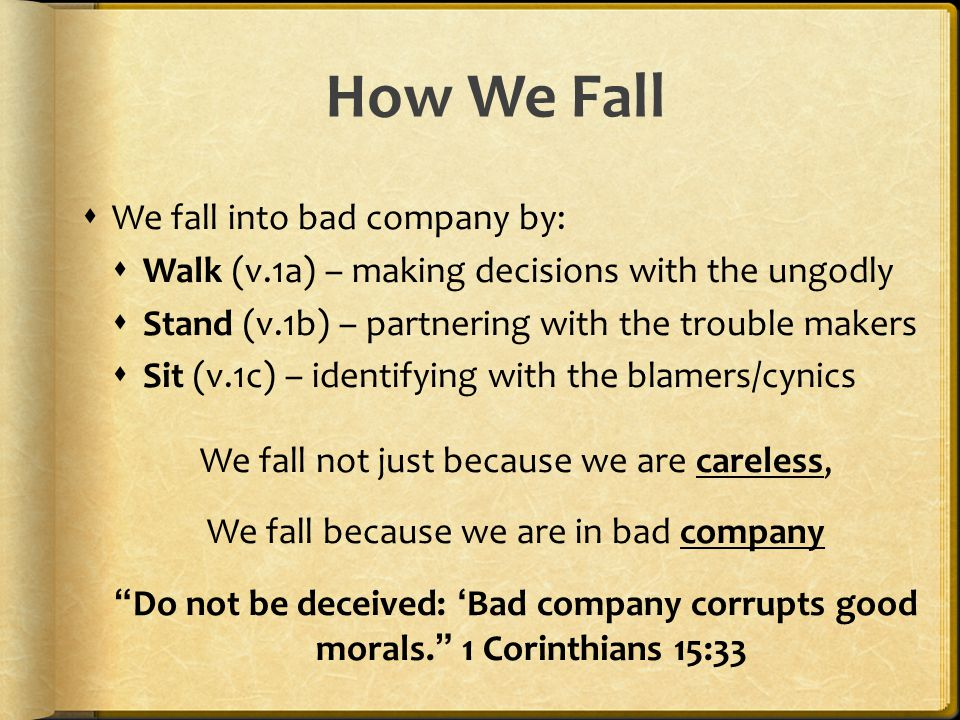 How We Fall  We fall into bad company by:  Walk (v.1a) – making decisions with the ungodly  Stand (v.1b) – partnering with the trouble makers  Sit