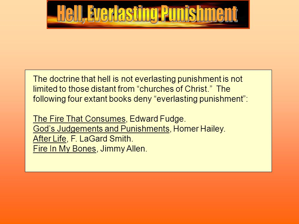 The doctrine that hell is not everlasting punishment is not limited to those distant from churches of Christ. The following four extant books deny everlasting punishment : The Fire That Consumes, Edward Fudge.