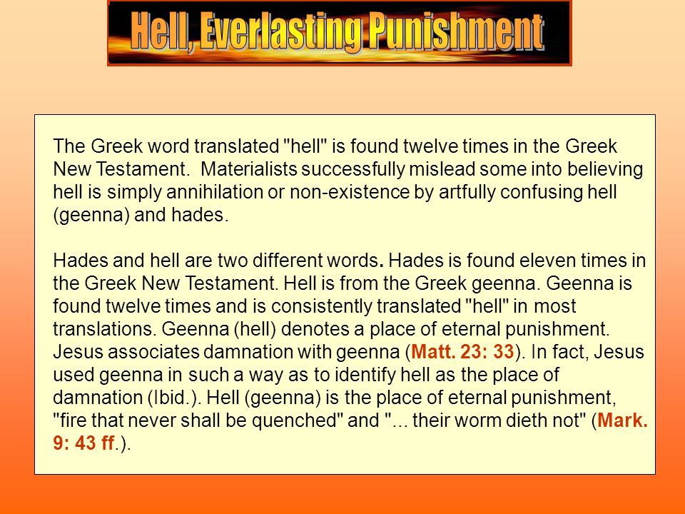 Those who deny the plain teaching of the Bible regarding hell and the fact hell is a place of everlasting conscious punishment make a play on the word destroy. Jesus said, And fear not them which kill the body, but are not able to kill the soul: but rather fear him which is able to destroy both soul and body in hell (Matt.