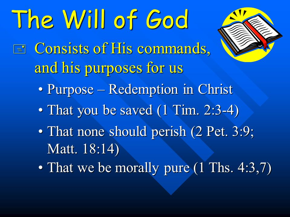 The Will of God + Consists of His commands, and his purposes for us Purpose – Redemption in ChristPurpose – Redemption in Christ That you be saved (1 Tim.