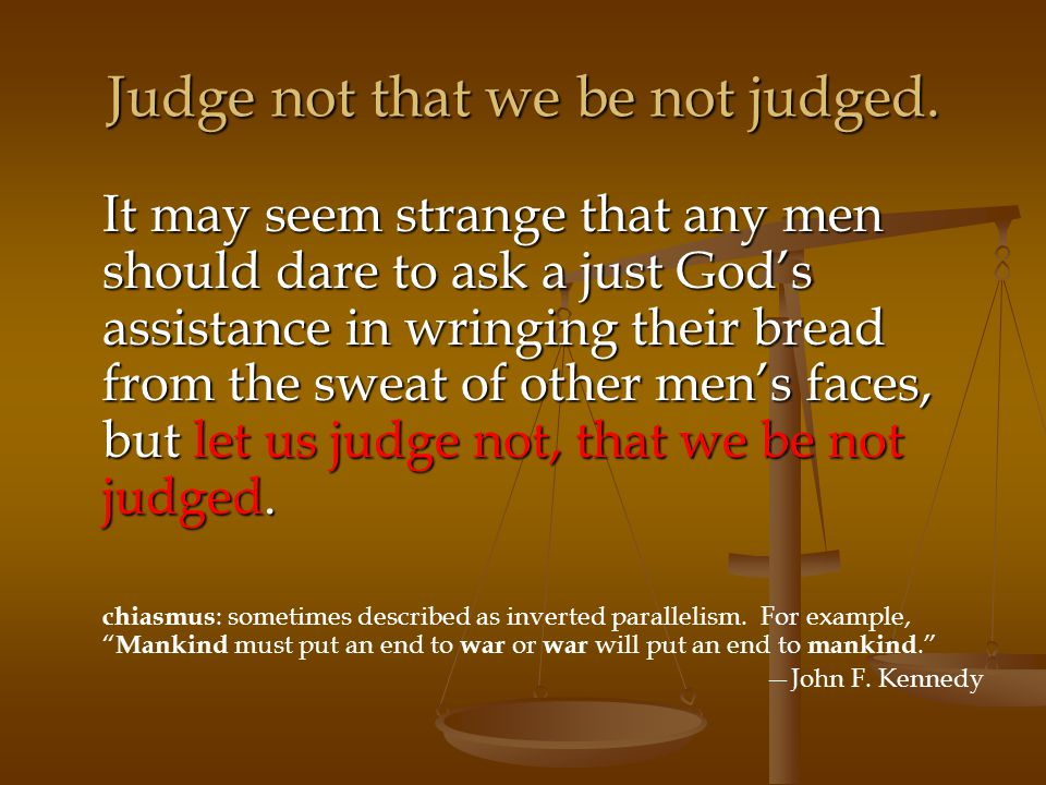 Judge not that we be not judged. It may seem strange that any men should dare to ask a just God's assistance in wringing their bread from the sweat of