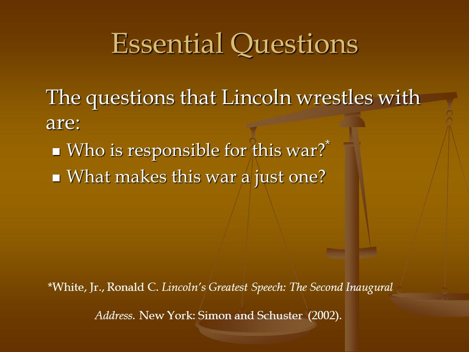 Essential Questions The questions that Lincoln wrestles with are: Who is responsible for this war? * Who is responsible for this war? * What makes thi