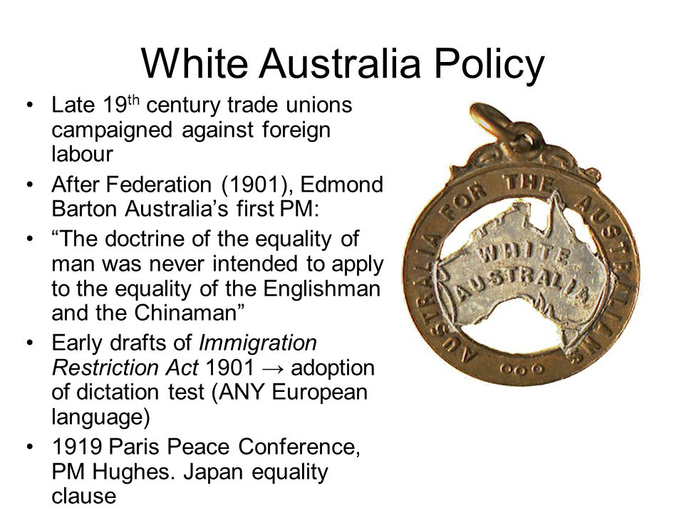 White Australia Policy Late 19 th century trade unions campaigned against foreign labour After Federation (1901), Edmond Barton Australia's first PM: