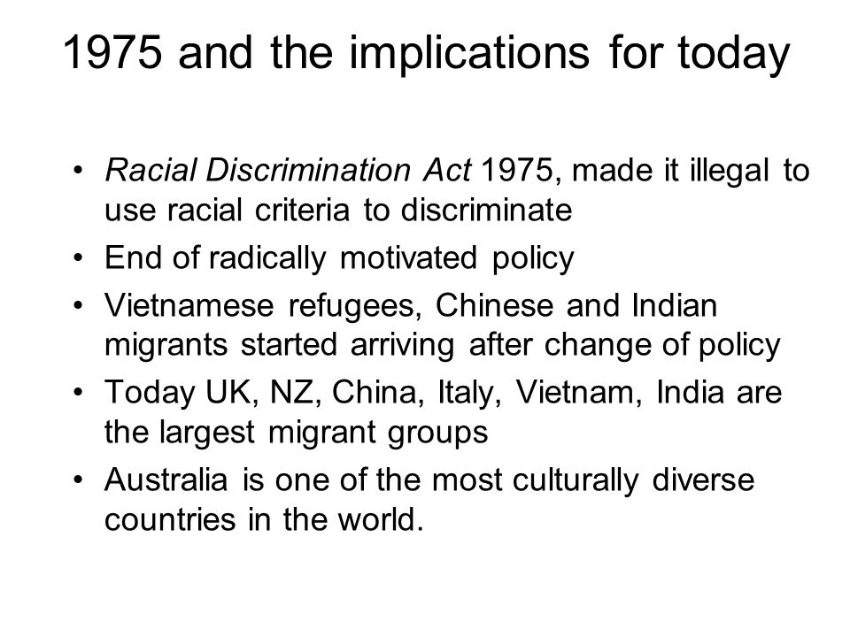 1975 and the implications for today Racial Discrimination Act 1975, made it illegal to use racial criteria to discriminate End of radically motivated