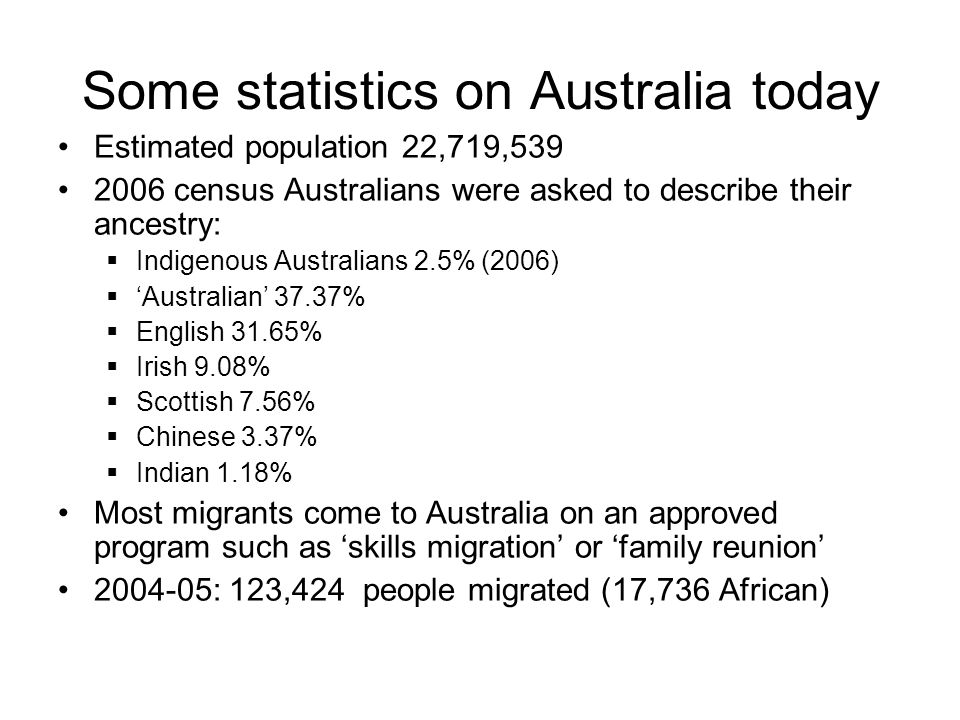 Some statistics on Australia today Estimated population 22,719,539 2006 census Australians were asked to describe their ancestry:  Indigenous Austral