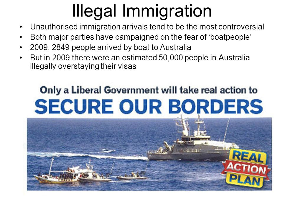 Illegal Immigration Unauthorised immigration arrivals tend to be the most controversial Both major parties have campaigned on the fear of 'boatpeople'
