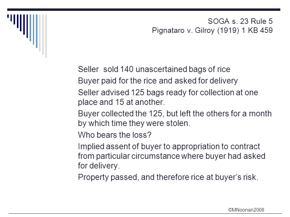©MNoonan2008 SOGA s. 23 Rule 5 Pignataro v. Gilroy (1919) 1 KB 459 Seller sold 140 unascertained bags of rice Buyer paid for the rice and asked for de