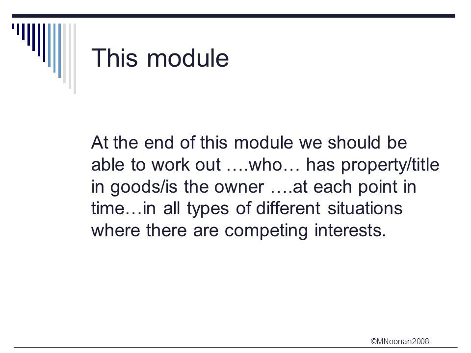 ©MNoonan2008 This module At the end of this module we should be able to work out ….who… has property/title in goods/is the owner ….at each point in time…in all types of different situations where there are competing interests.