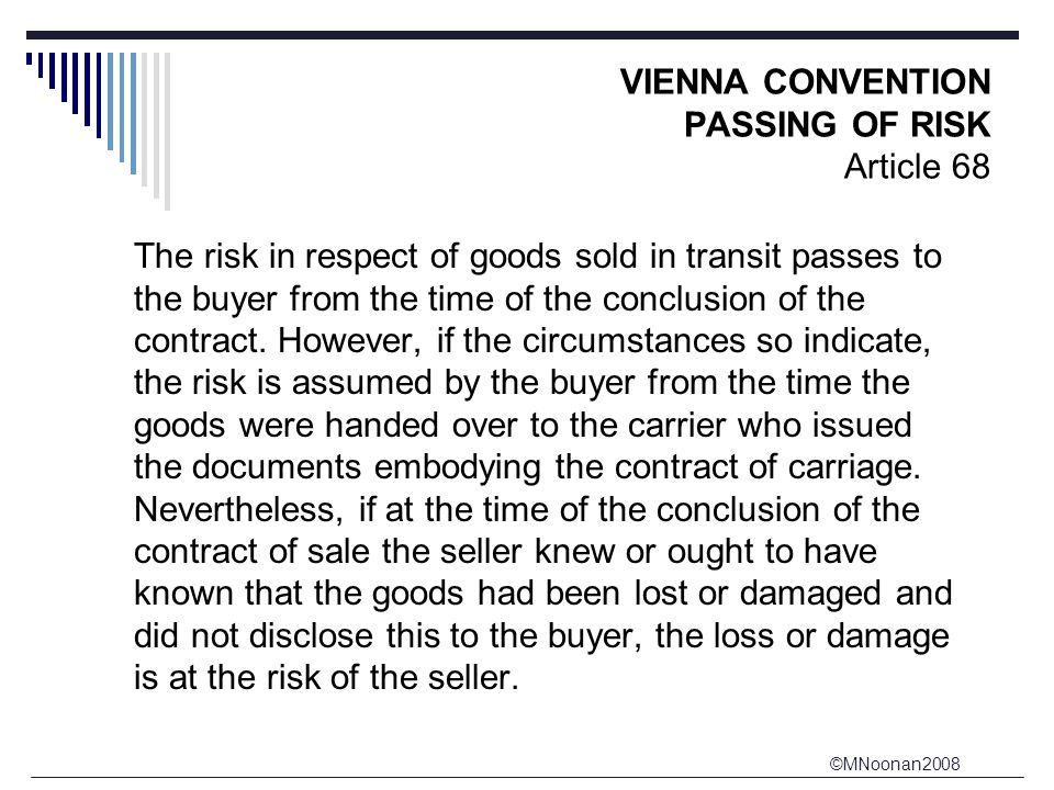 ©MNoonan2008 VIENNA CONVENTION PASSING OF RISK Article 68 The risk in respect of goods sold in transit passes to the buyer from the time of the conclusion of the contract.