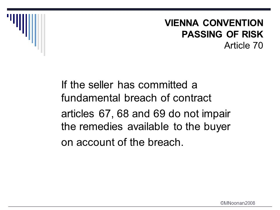 ©MNoonan2008 VIENNA CONVENTION PASSING OF RISK Article 70 If the seller has committed a fundamental breach of contract articles 67, 68 and 69 do not impair the remedies available to the buyer on account of the breach.