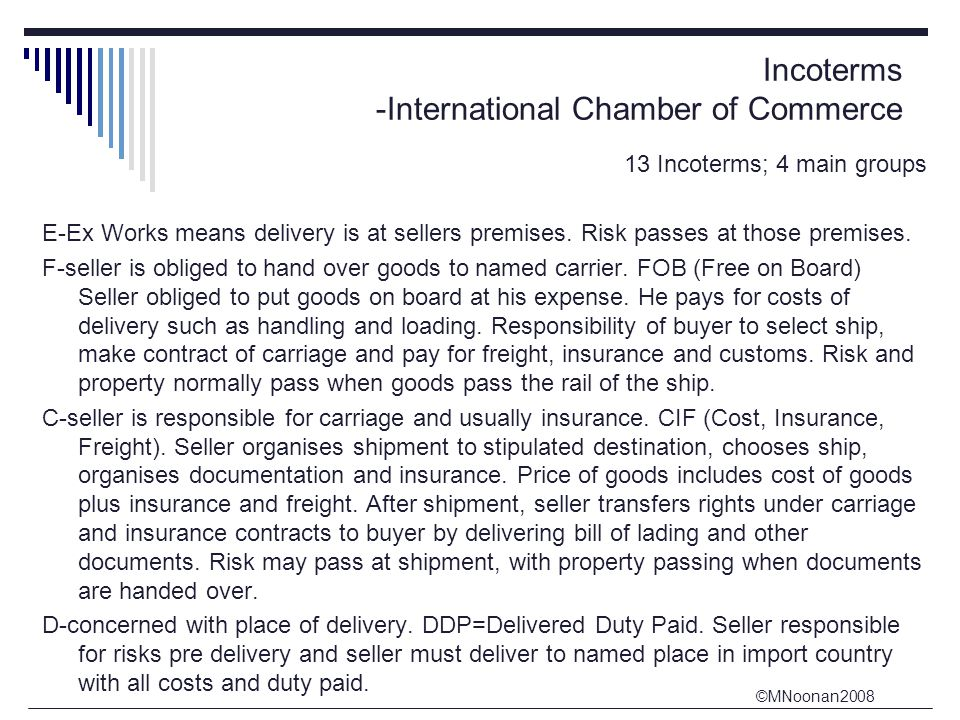 ©MNoonan2008 Incoterms -International Chamber of Commerce 13 Incoterms; 4 main groups E-Ex Works means delivery is at sellers premises.