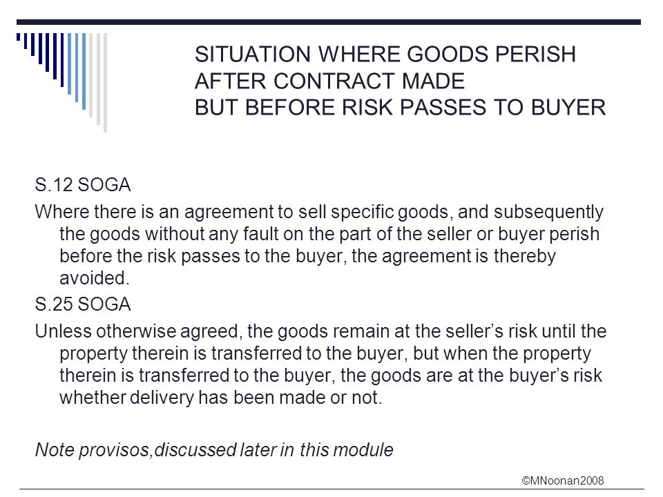 ©MNoonan2008 SITUATION WHERE GOODS PERISH AFTER CONTRACT MADE BUT BEFORE RISK PASSES TO BUYER S.12 SOGA Where there is an agreement to sell specific goods, and subsequently the goods without any fault on the part of the seller or buyer perish before the risk passes to the buyer, the agreement is thereby avoided.