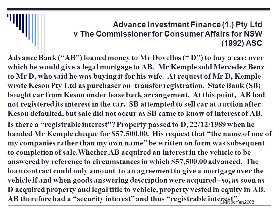 ©MNoonan2008 Advance Investment Finance (1.) Pty Ltd v The Commissioner for Consumer Affairs for NSW (1992) ASC Advance Bank ( AB ) loaned money to Mr Dovellos ( D ) to buy a car; over which he would give a legal mortgage to AB.