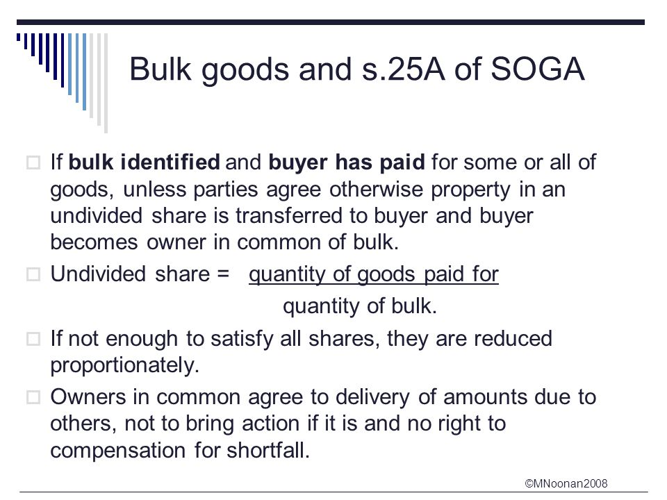 ©MNoonan2008 Bulk goods and s.25A of SOGA  If bulk identified and buyer has paid for some or all of goods, unless parties agree otherwise property in an undivided share is transferred to buyer and buyer becomes owner in common of bulk.