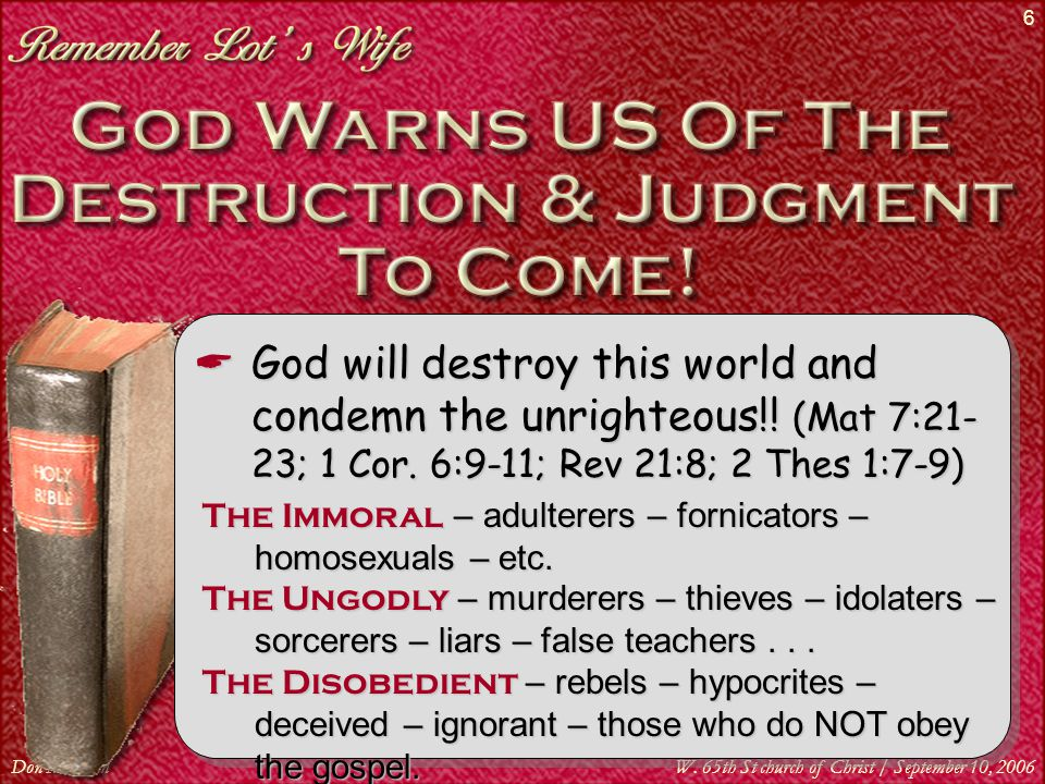 Don McClainW. 65th St church of Christ / September 10, 2006 6  God will destroy this world and condemn the unrighteous!! (Mat 7:21- 23; 1 Cor. 6:9-11