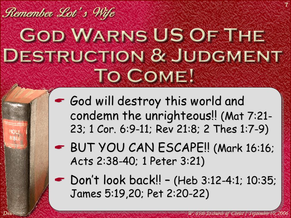 Don McClainW. 65th St church of Christ / September 10, 2006 7  God will destroy this world and condemn the unrighteous!! (Mat 7:21- 23; 1 Cor. 6:9-11