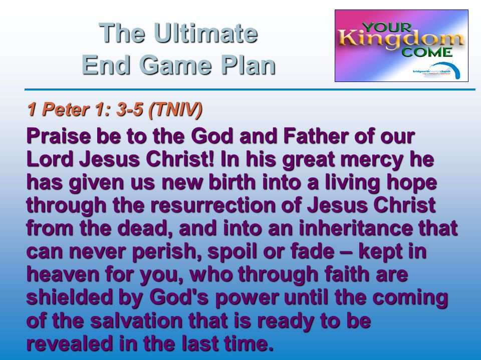 The Ultimate End Game Plan 1 Peter 1: 3-5 (TNIV) Praise be to the God and Father of our Lord Jesus Christ.