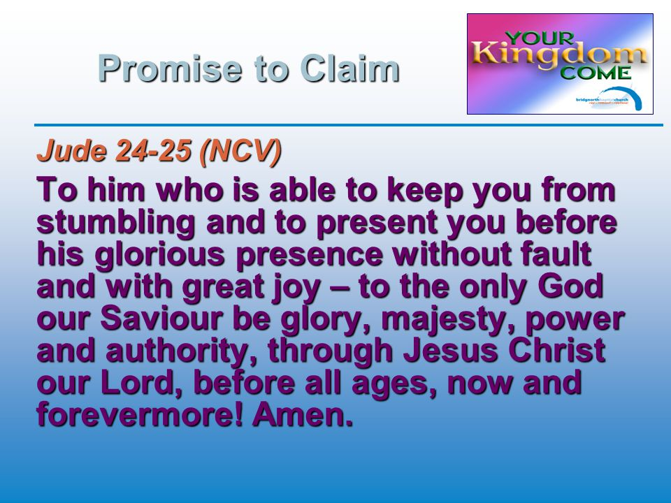 Promise to Claim Jude 24-25 (NCV) To him who is able to keep you from stumbling and to present you before his glorious presence without fault and with great joy – to the only God our Saviour be glory, majesty, power and authority, through Jesus Christ our Lord, before all ages, now and forevermore.