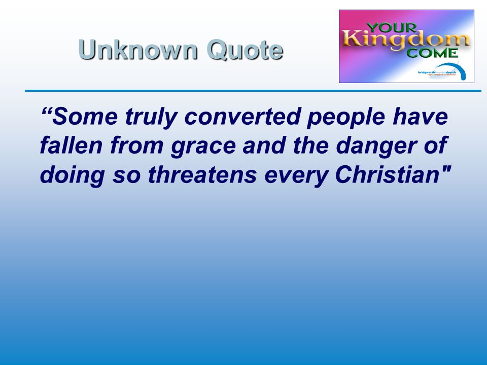 Unknown Quote Some truly converted people have fallen from grace and the danger of doing so threatens every Christian