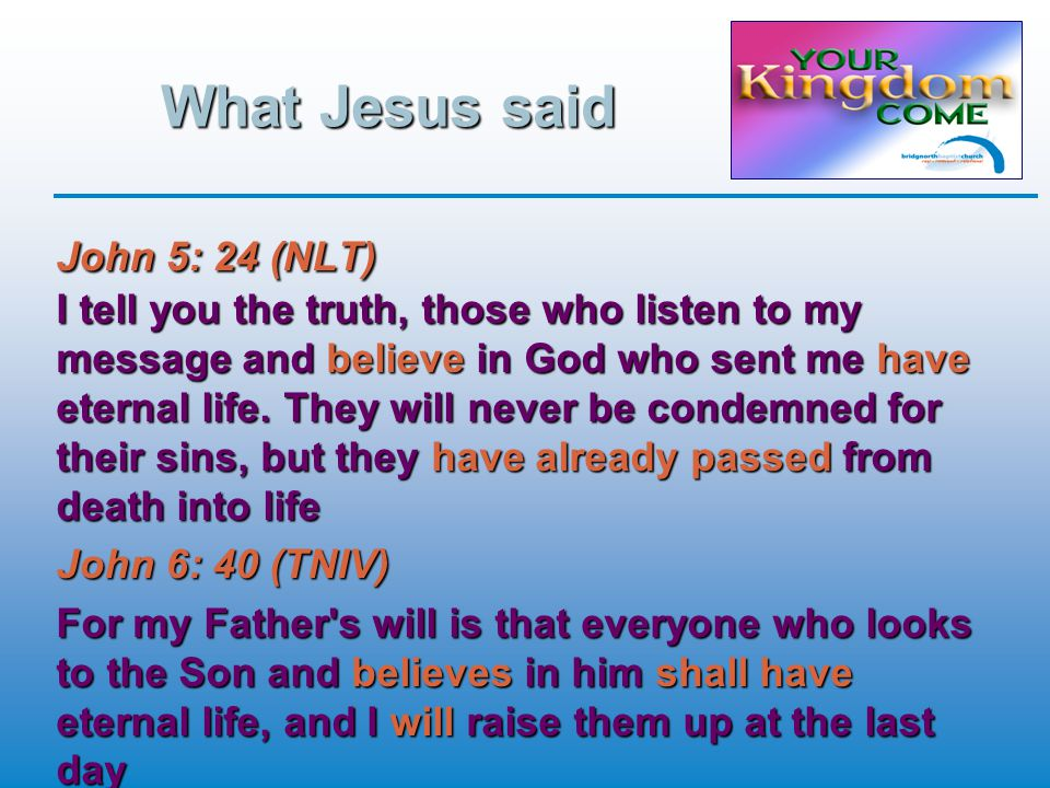 What Jesus said John 5: 24 (NLT) I tell you the truth, those who listen to my message and believe in God who sent me have eternal life.