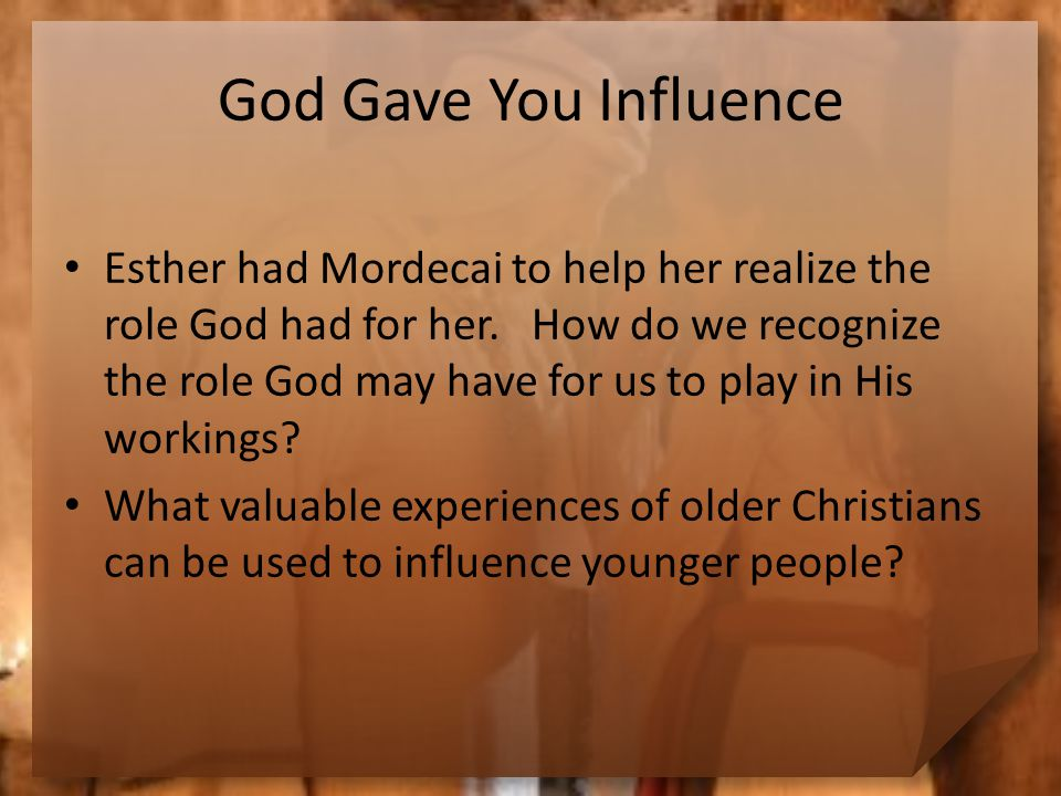 God Gave You Influence Esther had Mordecai to help her realize the role God had for her.