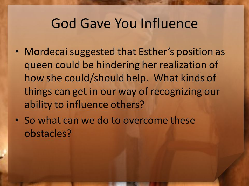 God Gave You Influence Mordecai suggested that Esther's position as queen could be hindering her realization of how she could/should help.