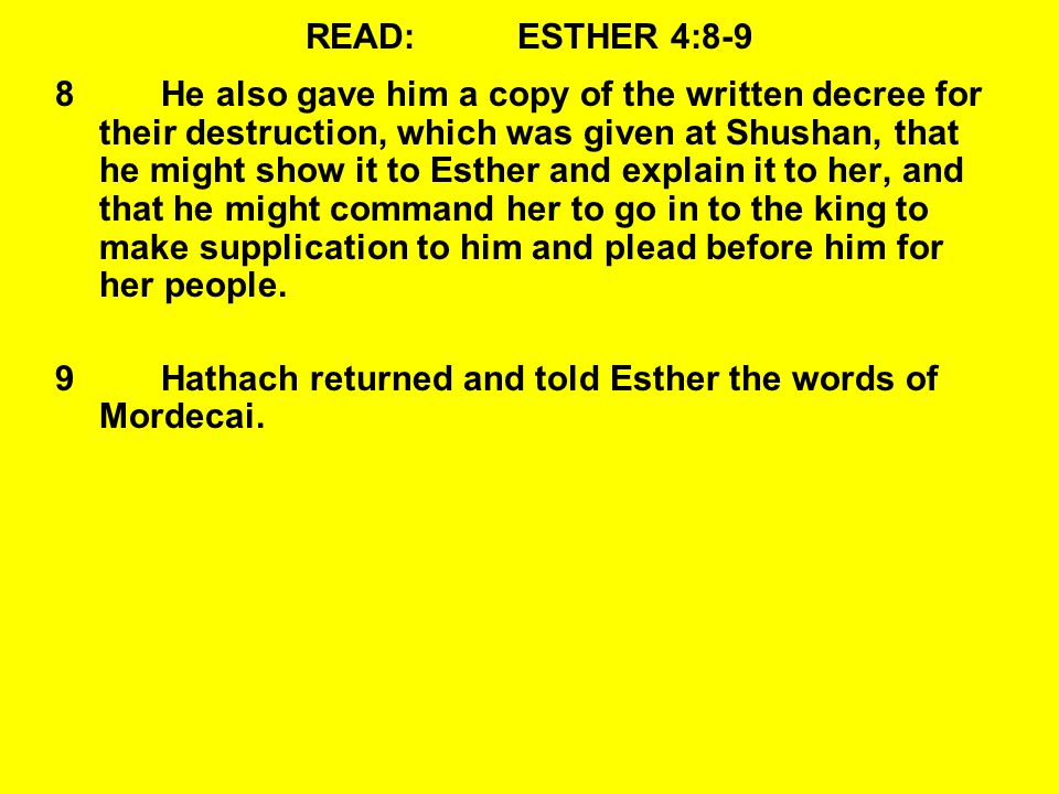 READ:ESTHER 4:8-9 8He also gave him a copy of the written decree for their destruction, which was given at Shushan, that he might show it to Esther and explain it to her, and that he might command her to go in to the king to make supplication to him and plead before him for her people.