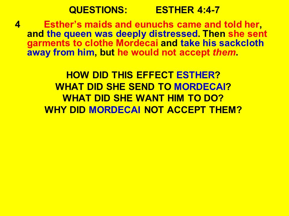 QUESTIONS:ESTHER 4:4-7 4Esther's maids and eunuchs came and told her, and the queen was deeply distressed.