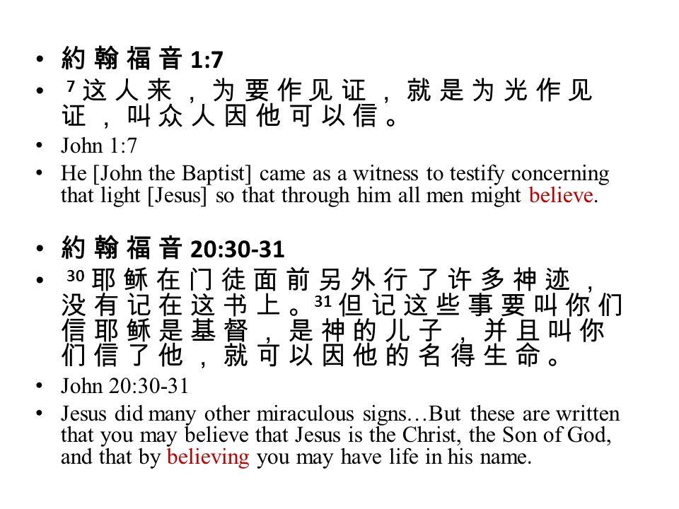 約 翰 福 音 1:7 7 这 人 来 , 为 要 作 见 证 , 就 是 为 光 作 见 证 , 叫 众 人 因 他 可 以 信 。 John 1:7 He [John the Baptist] came as a witness to testify concerning that light [Jesus] so that through him all men might believe.