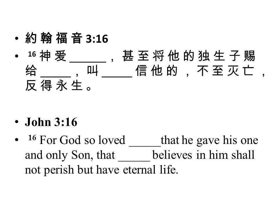 約 翰 福 音 3:16 16 神 爱 ______ , 甚 至 将 他 的 独 生 子 赐 给 _____ , 叫 _____ 信 他 的 , 不 至 灭 亡 , 反 得 永 生 。 John 3:16 16 For God so loved _____that he gave his one and only Son, that _____ believes in him shall not perish but have eternal life.