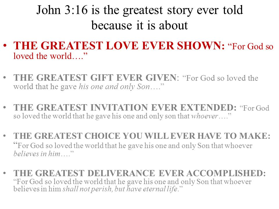 John 3:16 is the greatest story ever told because it is about THE GREATEST LOVE EVER SHOWN : For God so loved the world…. THE GREATEST GIFT EVER GIVEN: For God so loved the world that he gave his one and only Son…. THE GREATEST INVITATION EVER EXTENDED: For God so loved the world that he gave his one and only son that whoever…. THE GREATEST CHOICE YOU WILL EVER HAVE TO MAKE: For God so loved the world that he gave his one and only Son that whoever believes in him…. THE GREATEST DELIVERANCE EVER ACCOMPLISHED: For God so loved the world that he gave his one and only Son that whoever believes in him shall not perish, but have eternal life.