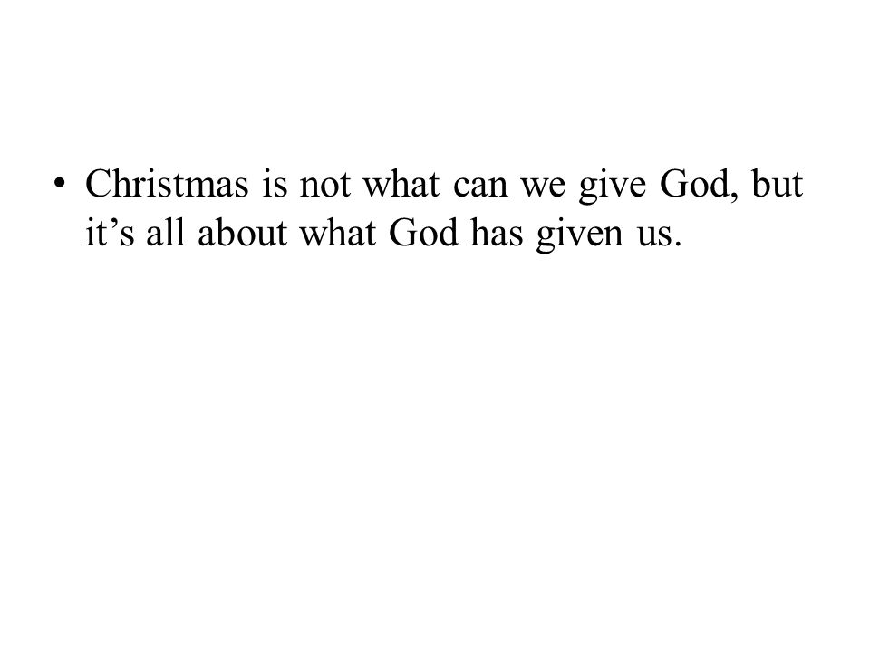 Christmas is not what can we give God, but it's all about what God has given us.