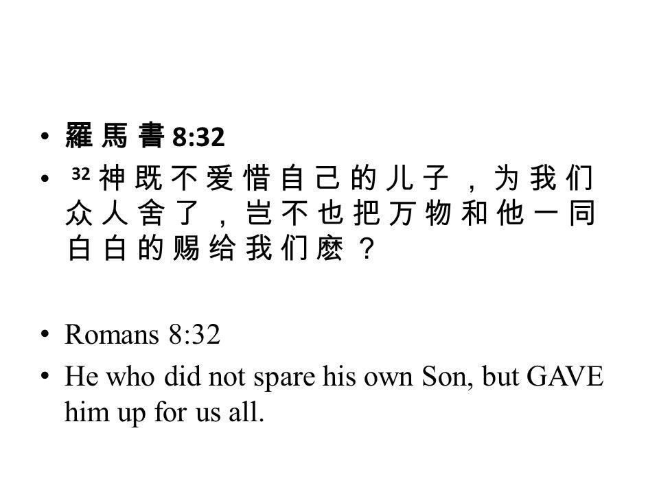羅 馬 書 8:32 32 神 既 不 爱 惜 自 己 的 儿 子 , 为 我 们 众 人 舍 了 , 岂 不 也 把 万 物 和 他 一 同 白 白 的 赐 给 我 们 麽 ? Romans 8:32 He who did not spare his own Son, but GAVE him up for us all.
